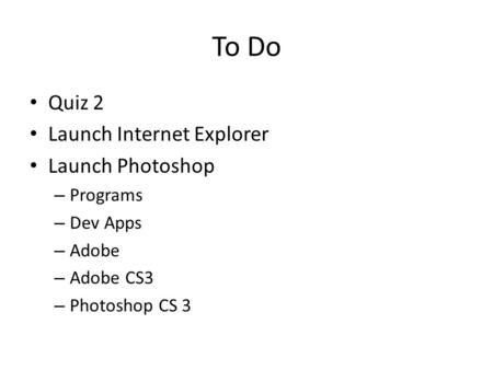 To Do Quiz 2 Launch Internet Explorer Launch Photoshop – Programs – Dev Apps – Adobe – Adobe CS3 – Photoshop CS 3.