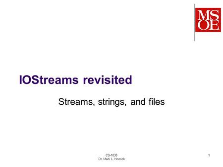CS-1030 Dr. Mark L. Hornick 1 IOStreams revisited Streams, strings, and files.