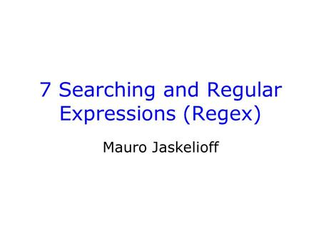 7 Searching and Regular Expressions (Regex) Mauro Jaskelioff.