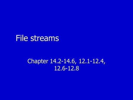 File streams Chapter 14.2-14.6, 12.1-12.4, 12.6-12.8.