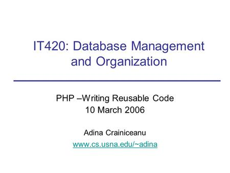 PHP –Writing Reusable Code 10 March 2006 Adina Crainiceanu www.cs.usna.edu/~adina IT420: Database Management and Organization.