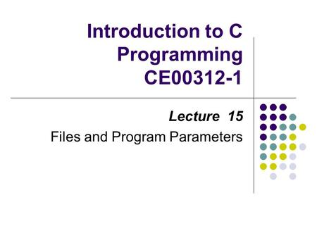 Introduction to C Programming CE00312-1 Lecture 15 Files and Program Parameters.