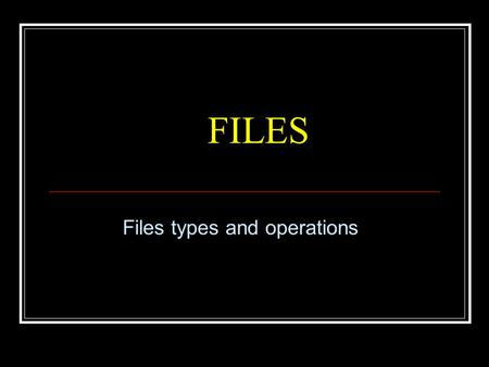 FILES Files types and operations. Files Files are used to store data Data can be Text (ASCII only: 0  127) Binary (Full range: 0  256) Each file resides.