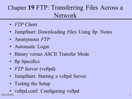 CIS238/DL1 Chapter 19 FTP: Transferring Files Across a Network FTP Client JumpStart: Downloading Files Using fip Notes Anonymous FTP Automatic Login Binary.
