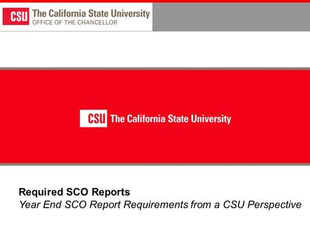 Required SCO Reports Year End SCO Report Requirements from a CSU Perspective.