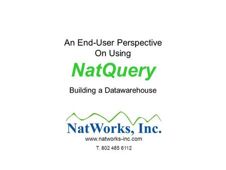 An End-User Perspective On Using NatQuery Building a Datawarehouse www.natworks-inc.com T. 802 485 6112.