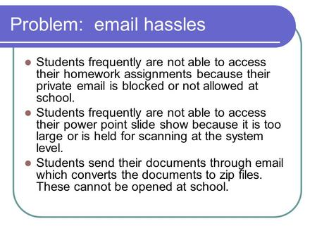 Problem: email hassles Students frequently are not able to access their homework assignments because their private email is blocked or not allowed at school.