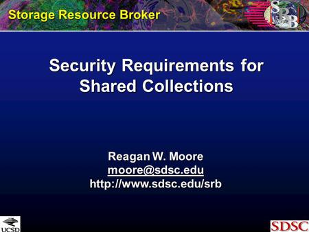 Security Requirements for Shared Collections Storage Resource Broker Reagan W. Moore