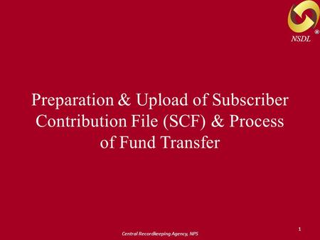 Central Recordkeeping Agency, NPS 1 Preparation & Upload of Subscriber Contribution File (SCF) & Process of Fund Transfer ® NSDL.