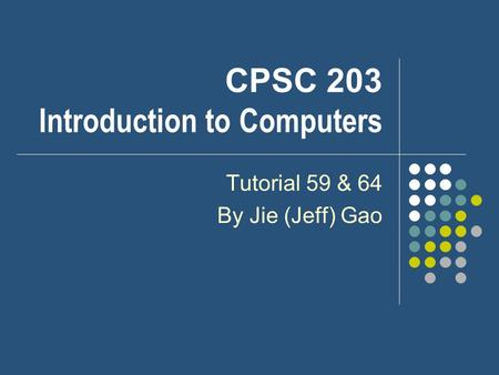 CPSC 203 Introduction to Computers Tutorial 59 & 64 By Jie (Jeff) Gao.