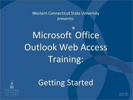 Microsoft ® Office Outlook Web Access Training: Getting Started Western Connecticut State University presents: