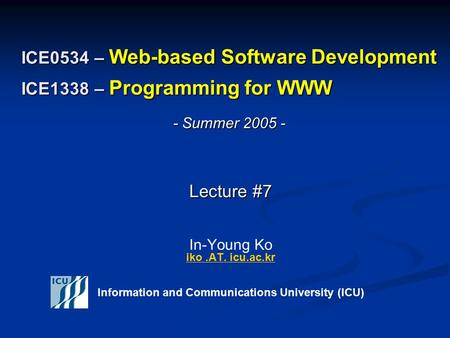 ICE0534 – Web-based Software Development ICE1338 – Programming for WWW Lecture #7 Lecture #7 In-Young Ko iko.AT. icu.ac.kr iko.AT. icu.ac.kr Information.