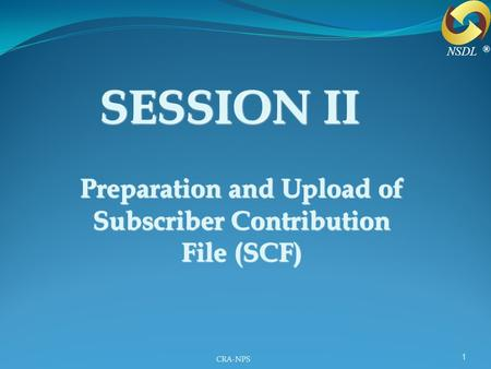 CRA-NPS 1 SESSION II Preparation and Upload of Subscriber Contribution File (SCF) ® NSDL.