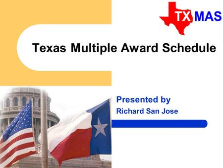 1 Texas Multiple Award Schedule Presented by Richard San Jose.