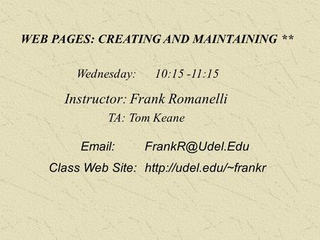 WEB PAGES: CREATING AND MAINTAINING ** Wednesday: 10:15 -11:15 Instructor: Frank Romanelli TA: Tom Keane Class Web Site:http://udel.edu/~frankr