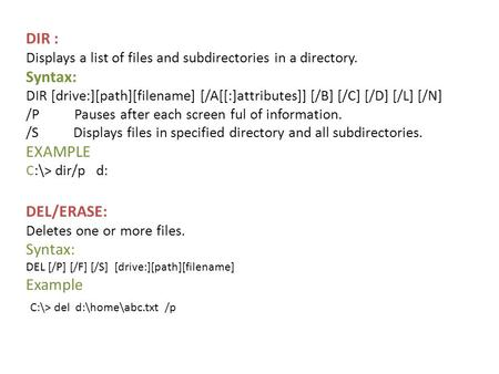 DIR : Displays a list of files and subdirectories in a directory. Syntax: DIR [drive:][path][filename] [/A[[:]attributes]] [/B] [/C] [/D] [/L] [/N] /P.