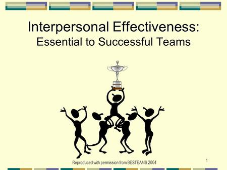 Reproduced with permission from BESTEAMS 2004 1 Interpersonal Effectiveness: Interpersonal Effectiveness: Essential to Successful Teams.