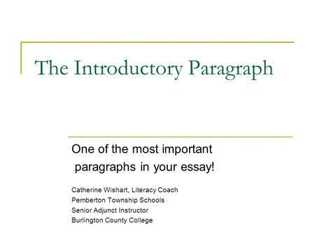 The Introductory Paragraph One of the most important paragraphs in your essay! Catherine Wishart, Literacy Coach Pemberton Township Schools Senior Adjunct.