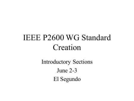 IEEE P2600 WG Standard Creation Introductory Sections June 2-3 El Segundo.