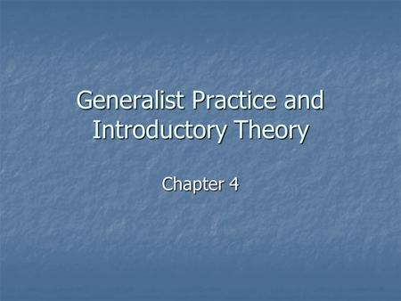 Generalist Practice and Introductory Theory Chapter 4.