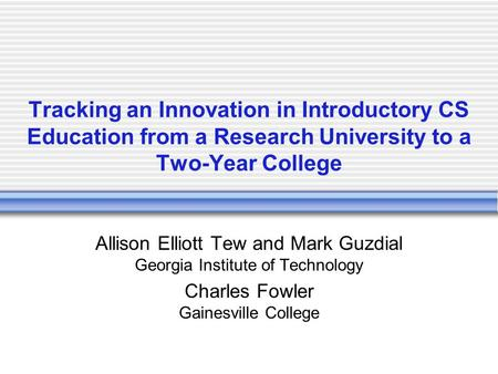 Tracking an Innovation in Introductory CS Education from a Research University to a Two-Year College Allison Elliott Tew and Mark Guzdial Georgia Institute.