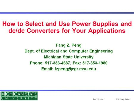 F. Z. Peng: Slide 1Feb. 15, 2006 How to Select and Use Power Supplies and dc/dc Converters for Your Applications Fang Z. Peng Dept. of Electrical and Computer.