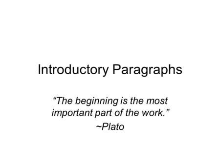 "Introductory Paragraphs ""The beginning is the most important part of the work."" ~Plato."
