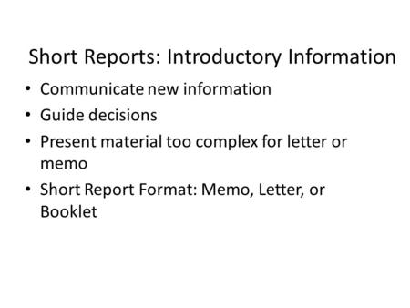 Short Reports: Introductory Information Communicate new information Guide decisions Present material too complex for letter or memo Short Report Format: