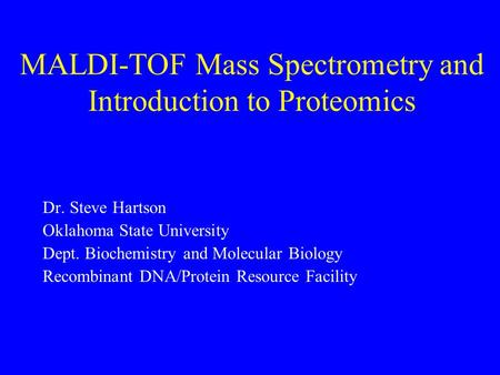 MALDI-TOF Mass Spectrometry and Introduction to Proteomics Dr. Steve Hartson Oklahoma State University Dept. Biochemistry and Molecular Biology Recombinant.