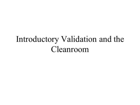 Introductory Validation and the Cleanroom. What we see FDA regulations require Documentation These regulations do not provide Guidelines on how specifically.