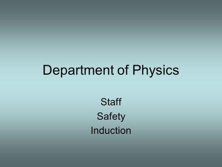 Department of Physics Staff Safety Induction. Department of Physics Staff Safety Induction Objectives of this Presentation Welcome to the Department of.