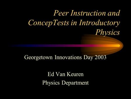 Peer Instruction and ConcepTests in Introductory Physics Georgetown Innovations Day 2003 Ed Van Keuren Physics Department.