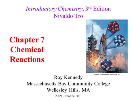 Roy Kennedy Massachusetts Bay Community College Wellesley Hills, MA Introductory Chemistry, 3 rd Edition Nivaldo Tro Chapter 7 Chemical Reactions 2009,