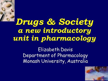Elizabeth Davis Department of Pharmacology Monash University, Australia Drugs & Society a new introductory unit in pharmacology.