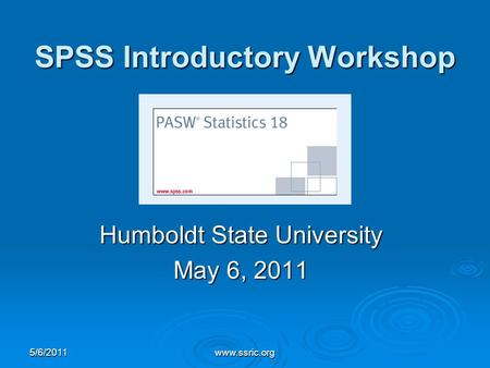 SPSS Introductory Workshop Humboldt State University May 6, 2011 5/6/2011www.ssric.org.