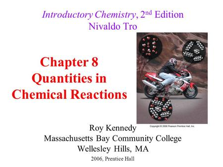 Roy Kennedy Massachusetts Bay Community College Wellesley Hills, MA Introductory Chemistry, 2 nd Edition Nivaldo Tro Chapter 8 Quantities in Chemical Reactions.