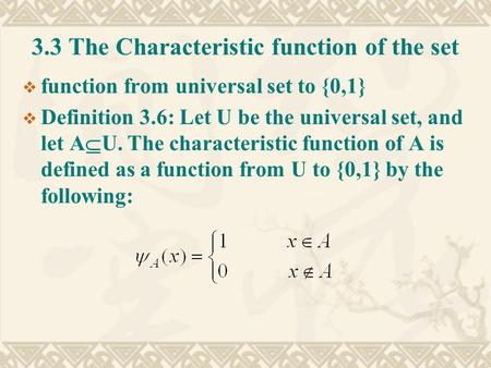 3.3 The Characteristic function of the set  function from universal set to {0,1}  Definition 3.6: Let U be the universal set, and let A  U. The characteristic.