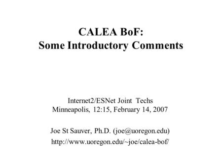 CALEA BoF: Some Introductory Comments Internet2/ESNet Joint Techs Minneapolis, 12:15, February 14, 2007 Joe St Sauver, Ph.D.