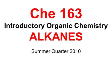 Che 163 Introductory Organic Chemistry ALKANES Summer Quarter 2010.