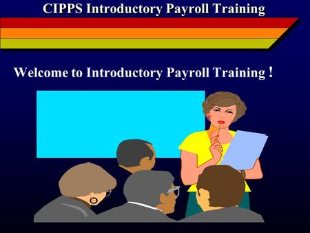 CIPPS Introductory Payroll Training Welcome to Introductory Payroll Training !
