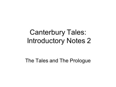 Canterbury Tales: Introductory Notes 2 The Tales and The Prologue.
