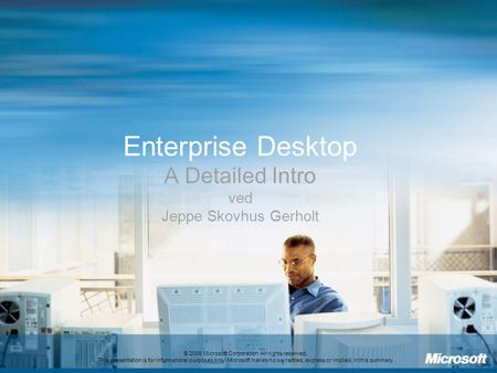 Enterprise Desktop A Detailed Intro ved Jeppe Skovhus Gerholt © 2006 Microsoft Corporation. All rights reserved. This presentation is for informational.