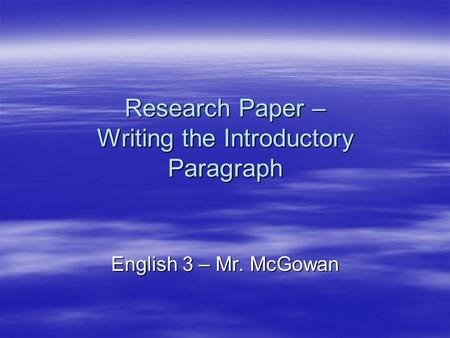 Research Paper – Writing the Introductory Paragraph English 3 – Mr. McGowan.