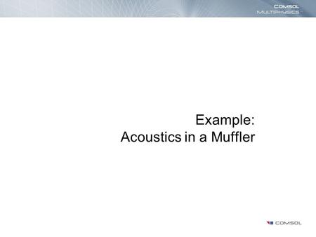 Example: Acoustics in a Muffler. Introduction The damping effectiveness of a muffler is studied in the frequency range 100─1000 Hz In the low-frequency.