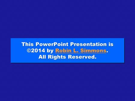 This PowerPoint Presentation is ©2014 by Robin L. Simmons. All Rights Reserved. Robin L. SimmonsRobin L. Simmons This PowerPoint Presentation is ©2014.