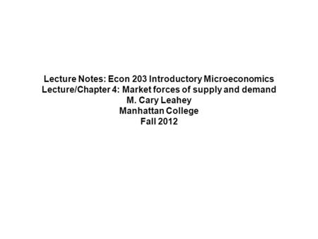 Lecture Notes: Econ 203 Introductory Microeconomics Lecture/Chapter 4: Market forces of supply and demand M. Cary Leahey Manhattan College Fall 2012.