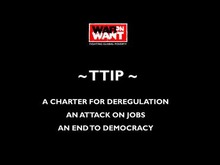 ~ TTIP ~ A CHARTER FOR DEREGULATION AN ATTACK ON JOBS AN END TO DEMOCRACY.