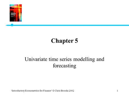 'Introductory Econometrics for Finance' © Chris Brooks 20021 Chapter 5 Univariate time series modelling and forecasting.
