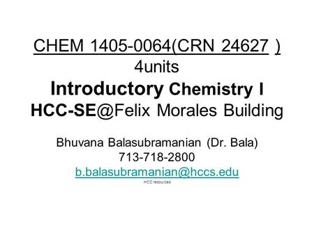 CHEM 1405-0064(CRN 24627 ) 4units Introductory Chemistry I Morales Building Bhuvana Balasubramanian (Dr. Bala) 713-718-2800