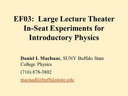 EF03: Large Lecture Theater In-Seat Experiments for Introductory Physics Daniel L MacIsaac, SUNY Buffalo State College Physics (716) 878-3802